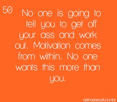 No one is going to tell you to get off your ass and work out. Motivation comes from within. No one wants this more than you! Get off computer and work it!