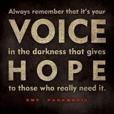 EMT/Paramedic Quote: Always remember that it's your voice in the darkness that gives hope to those who really need it.