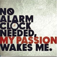 no alarm clock needed... my passion wakes me!