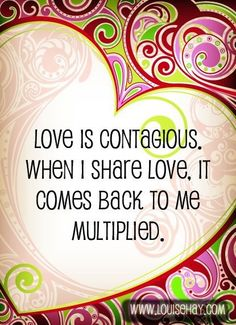 LOVE is contagious. When I share love it comes back to me multiplied.
