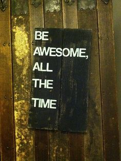 Be Awesome All The Time - Hand Painted Wood Sign, Great Office Decoration
