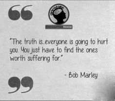 """""""The truth is, everyone is going to hurt you. You just have to find the ones worth suffering for."""" Bob Marley"""