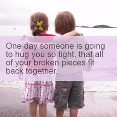 Quote4life.me :: One day someone is going to hug you so tight, that all of your broken pieces fit back together.