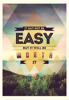 It may not be easy but it will be worth it.