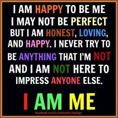 I am happy to be me.....