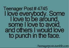 i love everybody. some people i love to be around. some i love to avoid.a and others i would love to punch in the face.
