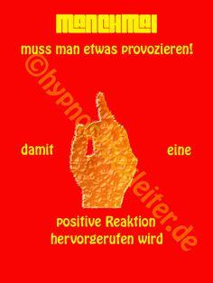 Hin und wieder muss man provozieren, damit eine positive Reaktion entsteht!