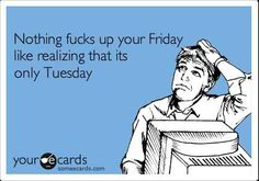 Nothing fucks up your friday like realizing that its only Tuesday - funny ecards about friday- this has been me all week! Etsy Vintage, Its Only Tuesday, Happy Tuesday, Hello Tuesday, It's Thursday, Tuesday Wednesday, Happy Friday, And So It Begins, Jay Z