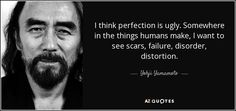 """Discover Yohji Yamamoto famous and rare quotes. Share Yohji Yamamoto quotations about fashion, design and imagination. """"I think perfection is ugly. Somewhere in the..."""""""