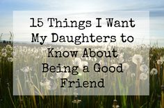 Our middle school aged daughters can get caught up in some girl drama in friendships.  Here are some things I want my girls to know about being a good friend.
