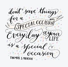 """Don't save things for a special occasion. Every day of your life is a special occasion""  Thomas S. Monson"