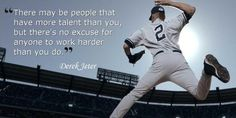 """ There May Be People That Have More Talent Than You, But There's No Excuse For Anyone To Work Harder Than You Do."" - Derek Jeter"