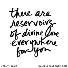 There are reservoirs of divine love everywhere for you. Subscribe: DanielleLaPorte.com #Truthbomb #Words #Quotes