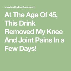 At The Age Of 45, This Drink Removed My Knee And Joint Pains In a Few Days!