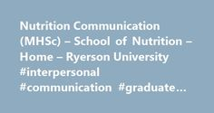 Nutrition Communication (MHSc) – School of Nutrition – Home – Ryerson University #interpersonal #communication #graduate #programs http://pennsylvania.nef2.com/nutrition-communication-mhsc-school-of-nutrition-home-ryerson-university-interpersonal-communication-graduate-programs/  # Nutrition Communication (MHSc) Diverse learning opportunities enable you to gain the advanced skills and knowledge in nutrition communication that can only come from a master's education. You'll spend the first…