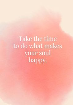 Quotes about Happiness : Take the time to do what makes your soul happy. Quotes On Joy Photos