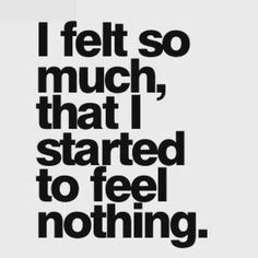 I felt so much That I started to feel nothing