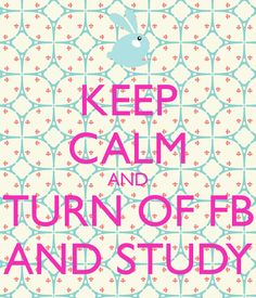 KEEP CALM AND TURN OF FB AND STUDY