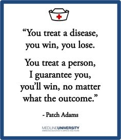 """You treat a disease, you win, you lose. You treat a person, I guarantee you, you'll win, no matter what the outcome.""  - Patch Adams"