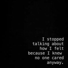 I stopped because no one ever cared or even believed me..