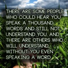 There are some people who could hear you speak a thousand words and still not understand you. And there are others who will understand witho...