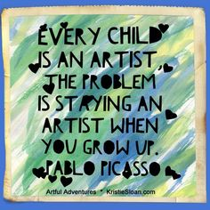 Every child is an artist Picasso quote. Kristie Sloan, Artful Adventures