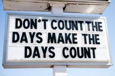 """DON'T COUNT THE DAYS MAKE THE DAYS COUNT "" By Therry Richardson."