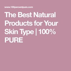 The Best Natural Products for Your Skin Type | 100% PURE