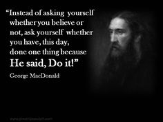 "Instead of asking yourself whether you believe or not, ask yourself whether you have, this day, done one thing because He said, ""Do it!"" - George MacDonald"