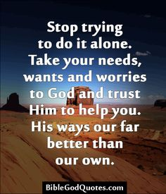 Stop trying to do it alone. Take your needs, wants and worries to God and trust Him to help you. His ways our far better than our own. ✞ ✟ ✞ BibleGodQuotes.com