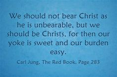 We should not bear Christ as he is unbearable, but we should be Christs, for then our yoke is sweet and our burden easy. ~Carl Jung, The Red...