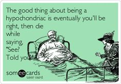 The good thing about being a hypochondriac is eventually you'll be right, then die while saying, 'See? Told you.'