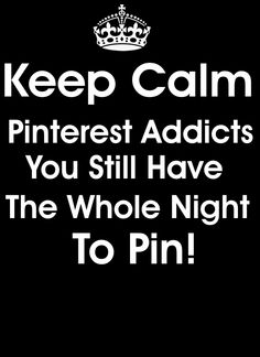 Keep calm Pinterest addicts. You still have the whole night to pin!