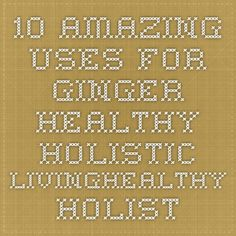 10 Amazing Uses for Ginger - Healthy Holistic LivingHealthy Holistic Living