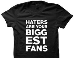 Haters Are Your Biggest Fans T-shirt Funny Shirts Cute Gifts Ladies Tees Mens Shirts Plus Size Clothing Birthday Christmas Gifts Plus Sizes