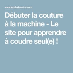 Débuter la couture à la machine - Le site pour apprendre à coudre seul(e) !