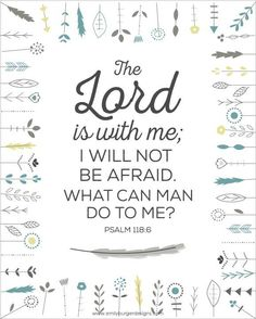 """Psalm 118:6 """"The Lord is on my side; I will not fear: what can man do unto me?"""