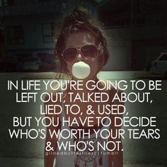 In life you're going to be left out, talked about, lied to, & used, but you have to decide who's worth your tears & who's not.