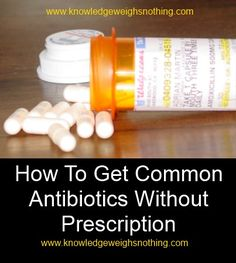 How To Get Common Antibiotics Without Prescription As a nurse practitioner I have to add : check the EXPIRATION date!!