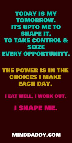 TODAY IS MY TOMORROW. ITS UPTO ME TO SHAPE IT, TO TAKE CONTROL & SEIZE EVERY OPPORTUNITY.   / THE POWER IS IN THE CHOICES I MAKE EACH DAY. / I EAT WELL, I WORK OUT. / I SHAPE ME. / MINDDADDY.COM