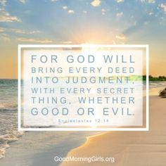 For God will bring every deed into judgement, with every secret thing, whether good or evil. Ecclesiastes 12:14