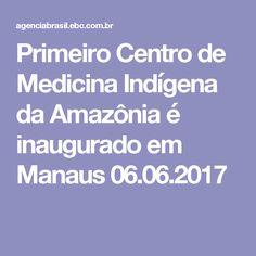 Primeiro Centro de Medicina Indígena da Amazônia é inaugurado em Manaus 06.06.2017