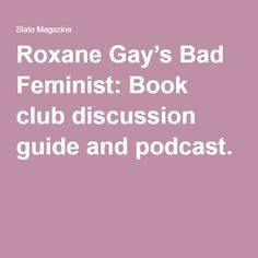 Roxane Gay's Bad Feminist: Book club discussion guide and podcast.