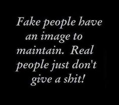 Fake people have an image to maintain. Real people just don't give a shit! The best collection of quotes and sayings for every situation in life. Life Quotes Love, True Quotes, Words Quotes, Great Quotes, Quotes To Live By, Funny Quotes, Inspirational Quotes, Real People Quotes, Quote Life