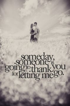 someday someone is going to thank you for letting me go