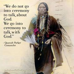 We do not go into ceremony to talk about God. We go into ceremony to talk with God ~ Native American Art