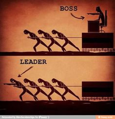 Boss and Leader. The difference is very clear. If you find yourself in the position of being a leader don't let yourself become the boss.