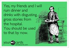 Funny Cry for Help Ecard: Yes, my friends and I will ruin dinner and drinks with disgusting, gross stories from the hospital. You should be used to that by now.