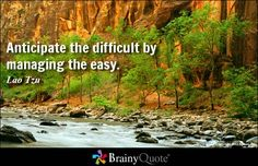 Anticipate the difficult by managing the easy. - Lao Tzu