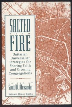 Salted With Fire: Unitarian Universalist Strategies for Sharing Faith and Growing Congregations by Scott W. Alexander.
